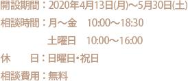 開設期間 : 2020年4月13日(月)~5月30日(土)/相談時間 : 月~金 10:00~18:30/土曜日 10:00~16:00/休  日 : 日曜日・祝日/相談費用 : 無料
